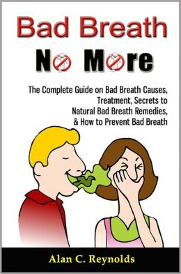 Bad Breath No More: The Complete Guide on Bad Breath Causes, Treatment, Secrets to Natural Bad Breath Remedies, & How to Prevent Bad Breath