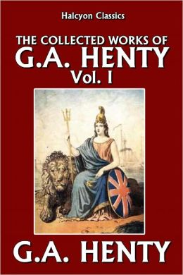 The Collected Works of G.A. Henty Vol. I