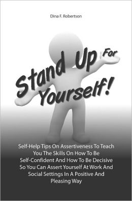 Stand Up For Yourself! Self-Help Tips On Assertiveness To Teach You The Skills On How To Be Self-Confident And How To Be Decisive So You Can Assert Yourself At Work And Social Settings In A Positive And Pleasing Way