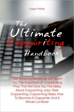 The Ultimate Copywriting Handbook: This Amazing Handbook Will Teach You The Essentials Of Copywriting Plus, This Will Give You The Ideas About Copywriting Jobs, Web Copywriting, Copywriting Rates, How To Become A Copywriter And A Whole Lot More!