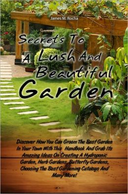 Secrets To A Lush And Beautiful Garden: Discover How You Can Groom The Best Garden In Your Town With This Handbook And Grab Its Amazing Ideas On Creating A Hydroponic Garden, Herb Gardens, Butterfly Gardens, Choosing The Best Gardening Catalogs And Many