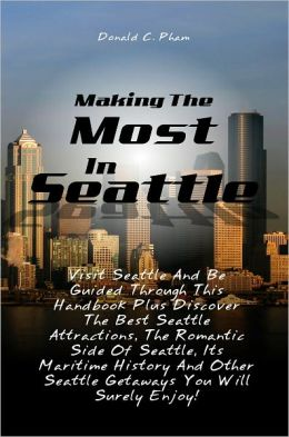 Making The Most In Seattle: Visit Seattle And Be Guided Through This Handbook Plus Discover The Best Seattle Attractions, The Romantic Side Of Seattle, Its Maritime History And Other Seattle Getaways You Will Surely Enjoy!