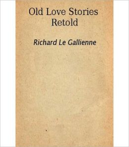Old Love Stories Retold: A Romantic Classic by Richard Le Gallienne!