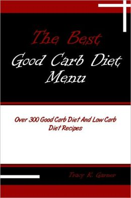 The Best Good Carb Diet Menu: Over 300 Good Carb Diet And Low Carb Diet Recipes