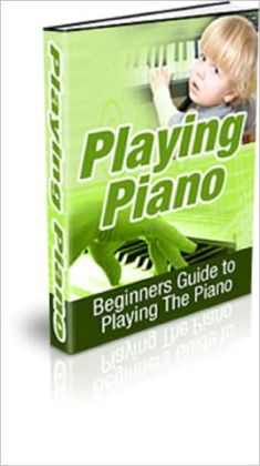 Playing Piano: Beginners Guide to Playing the Piano