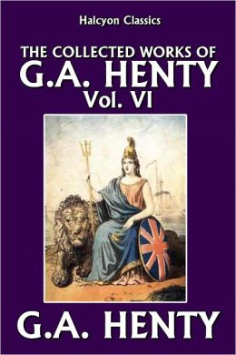 The Collected Works of G.A. Henty Vol. VI