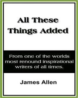 All These Things Added: A Classic By James Allen!