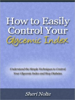 How to Easily Control Your Glycemic Index - Understand the Simple Techniques to Control Your Glycemic Index and Stop Diabetes