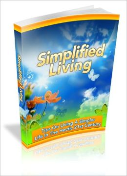 Simplified Living: Tips On Living A Simpler Life In The Hectic 21st Century!
