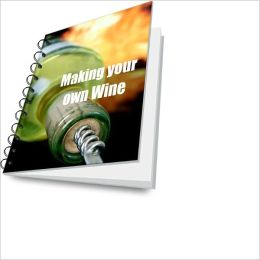 Make Your Own Wine! Enjoy Drinking And Learn The Process Of Wine Making