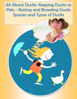 Ducklings: Duck Facts about Raising Ducks, All About Duck Farming and Keeping Ducks, How to Raise Ducks from Baby Ducks, to Pet Ducks, Hatching Duck Eggs, Breeding Ducks, Duckling Hatchery, and Types of Ducks - Make Way for Ducklings!