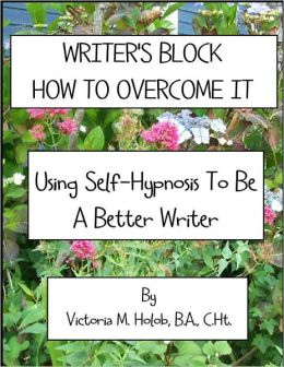 WRITER'S BLOCK, HOW TO OVERCOME IT, Using Self-Hypnosis To Be A Better Writer