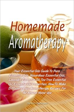 Homemade Aromatherapy: Your Essential Oils Guide To Pure Essential Oils, Hazardous Essential Oils, Lavender Essential Oil, Tea Tree Essential Oil, Essential Oil Properties, How To Make Diffusers Plus Aromatherapy Recipes For All-Around Home Use