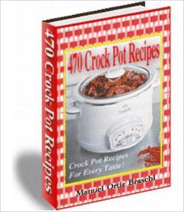 470 Crock Pot Recipes: Crock Pot Recipes For Every Taste!