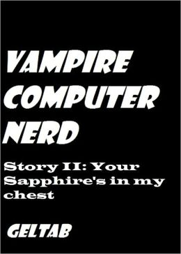 Vampire Computer Nerd: Story II Your Sapphire's in my chest