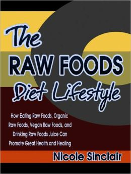 The Raw Foods Diet Lifestyle: How Eating Raw Foods, Organic Raw Foods, Vegan Raw Foods, and Drinking Raw Foods Juice Can Promote Great Health and Healing