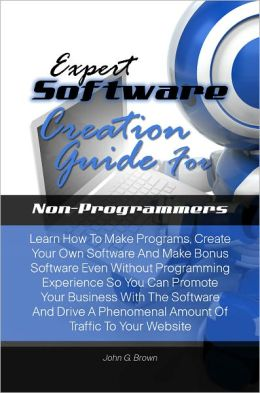Expert Software Creation Guide For Non-Programmers:Learn How To Make Programs, Create Your Own Software And Make Bonus Software Even Without Programming Experience So You Can Promote Your Business With The Software And Drive A Phenomenal Amount Of Traffic