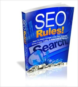 SEO Rules: How To Make Google Love Your Website, Drive Crazy Traffic, & Make Lots Of Money