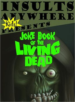 Insults Anywhere KIDS Presents Joke Book Of The Living Dead!