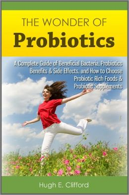 The Wonder of Probiotics: A Complete Guide of Beneficial Bacteria, Probiotics Benefits & Side Effects, and How to Choose Probiotic Rich Foods & Probiotic Supplements