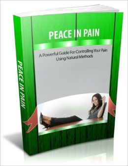 Peace In Pain A Powerful Guide For Controlling Your Pain Using Natural Methods!