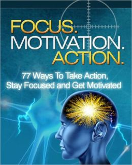 Focus, Motivation, Action - 77 Ways To Take Action, Stay Focused And Get Motivated