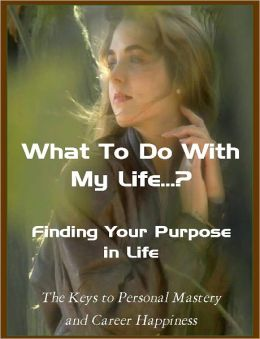 What To Do With My Life...? Finding Your Purpose in Life