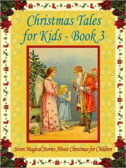 Christmas Tales for Kids - Book 3: Seven Magical Stories About Christmas for Children