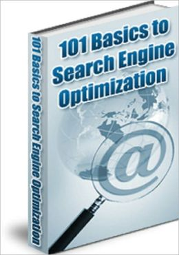 101 Basics to Search Engine Optimization: A Guide on How to Utilize Search Engine Optimization for Your Website