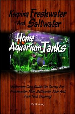 Keeping Freshwater And Saltwater Home Aquarium Tanks : Aquarium Care Guide On Caring For Freshwater Fish, Saltwater Fish And Fish Tank Cleaning
