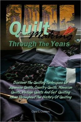 Quilt Making Through The Years: Discover The Quilting Techniques Of Japanese Quilts, Country Quilts, Hawaiian Quilts, Patchwork Quilts, Vintage Quilts And Get Quilting Ideas Throughout The History Of Quilting