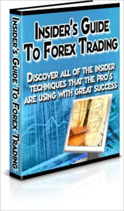 Insider's Guide To Forex Trading - Discover All Of The Insider Techniques That The Pros Are Using With Great Success