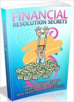Financial Resolution Secrets - Top 10 Ways To Set And Fulfill Resolutions And Make More Money Easily