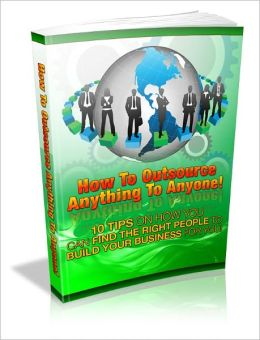 How To Outsource Anything To Anyone - 10 Tips On How Your Can Find The Right People To Build Your Business For You. (Master Edition)
