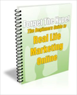 A Valuable Resource - Forget the Hype! - The Beginner's Guide to Real Life Marketing Online