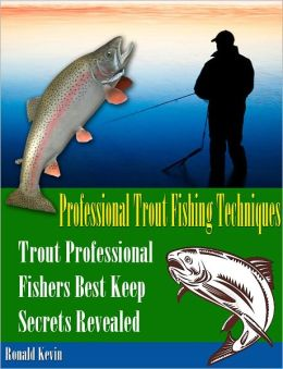 Professional Trout Fishing Techniques: Trout Professional Fishers Best Keep Secrets Revealed