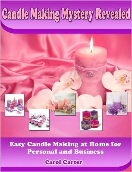 Candle Making Mystery Revealed: Easy Candle Making at Home for Personal and Business