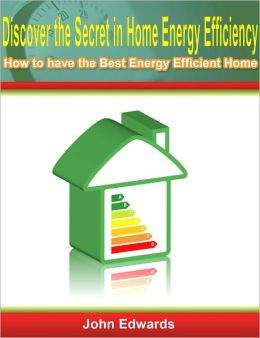 Discover the Secret in Home Energy Efficiency: How to have the Best Energy Efficient Home