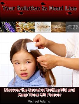 Your Solution to Head Lice: Discover the Secret of Getting Rid and Keep Them Off Forever
