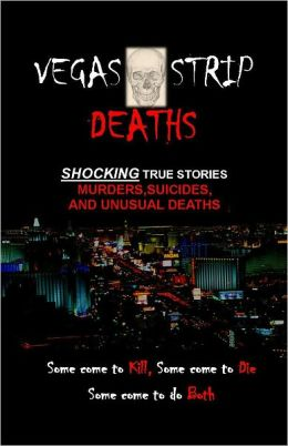 Vegas Strip Deaths: Shocking Stories of Murders, Suicides, and Unusual Deaths on the Las Vegas Strip