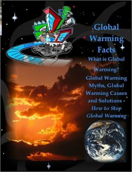 Global Warming Facts: What is Global Warming? Global Warming Myths, Global Warming Causes and Solutions - How to Stop Global Warming