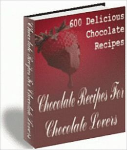 Chocolate Recipes For Chocolate Lovers: 600 Delicious Chocolate Recipes