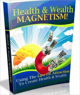 Health and Wealth Magnetism - Using The Law Of Attraction To Create Health and Wealth