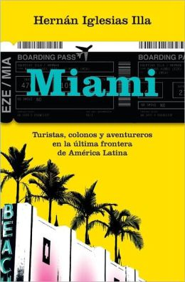 Miami. Turistas, colonos y aventureros en la ultima frontera de America Latina