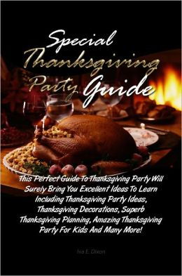 Special Thanksgiving Party Guide: This Perfect Guide To Thanksgiving Party Will Surely Bring You Excellent Ideas To Learn Including Thanksgiving Party Ideas, Thanksgiving Decorations, Superb Thanksgiving Planning, Amazing Thanksgiving Party For Kids And M
