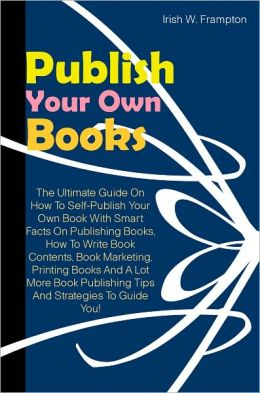 Publish Your Own Book: The Ultimate Guide On How To Self-Publish Your Own Book With Smart Facts On Publishing Books, How To Write Book Contents, Book Marketing, Printing Books And A Lot More Book Publishing Tips And Strategies To Guide You!
