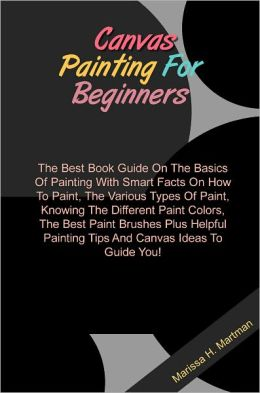 Canvas Painting For Beginners: The Best Book Guide On The Basics Of
