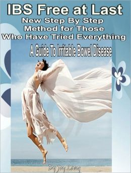 IBS Free at Last New Step By Step Method for Those Who Have Tried Everything: A Guide To