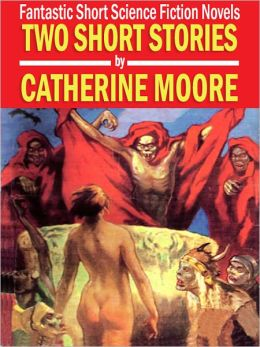 Two Short Stories by Catherine Moore: Fantastic Short Science Fiction Novels