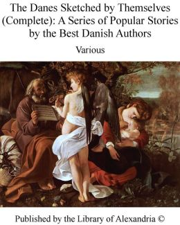 The Danes Sketched by Themselves A Series of Popular Stories by the Best Danish